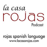 Learn Spanish the Rojas Way. These podcasts are for the Intermediate and Advanced Spanish Speaker who would like to sharpen their Spanish skills. The fine points of the language will be presented and explored through a variety of topics to include; music, history, culture, literature and food. Learn Spanish from within its context. El Podcast de La Casa Rojas se complementa con la Revista en www.lacasarojas.com